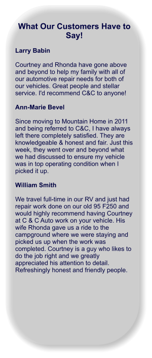 What Our Customers Have to Say!  Larry Babin  Courtney and Rhonda have gone above and beyond to help my family with all of our automotive repair needs for both of our vehicles. Great people and stellar service. I'd recommend C&C to anyone!  Ann-Marie Bevel  Since moving to Mountain Home in 2011 and being referred to C&C, I have always left there completely satisfied. They are knowledgeable & honest and fair. Just this week, they went over and beyond what we had discussed to ensure my vehicle was in top operating condition when I picked it up.  William Smith  We travel full-time in our RV and just had repair work done on our old 95 F250 and would highly recommend having Courtney at C & C Auto work on your vehicle. His wife Rhonda gave us a ride to the campground where we were staying and picked us up when the work was completed. Courtney is a guy who likes to do the job right and we greatly appreciated his attention to detail. Refreshingly honest and friendly people.
